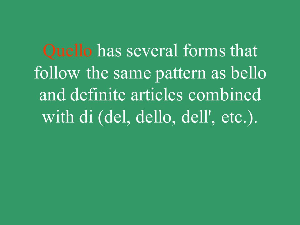 Quello has several forms that follow the same pattern as bello and definite articles combined with di (del, dello, dell , etc.).