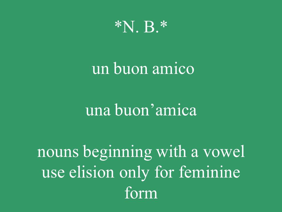 *N. B.* un buon amico una buon'amica nouns beginning with a vowel use elision only for feminine form