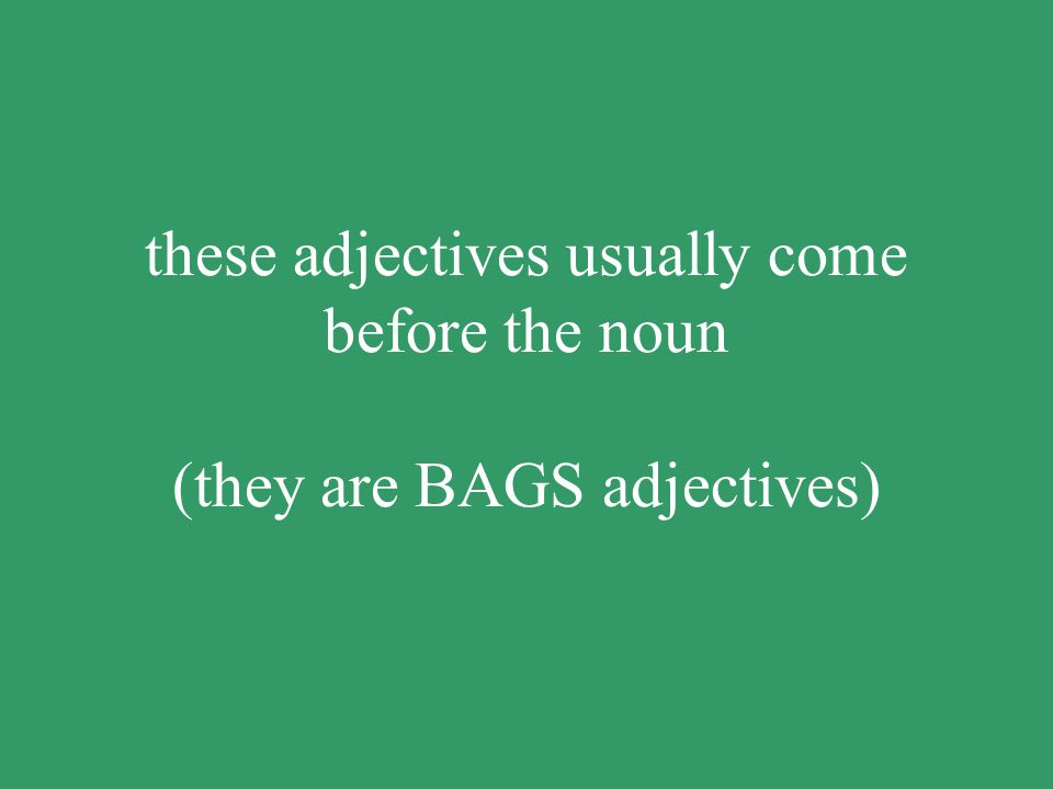 these adjectives usually come before the noun (they are BAGS adjectives)