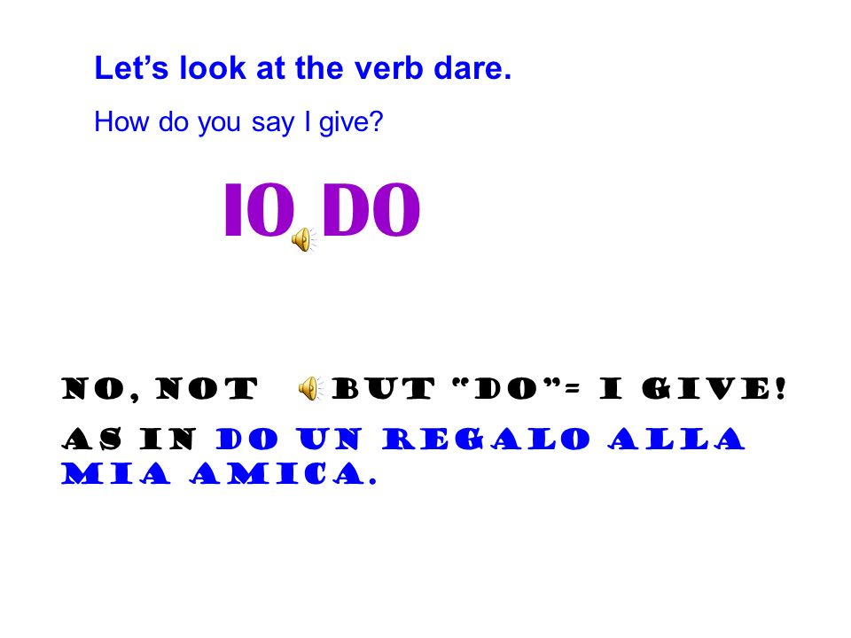 IO DO Let's look at the verb dare. How do you say I give